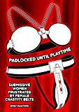 Padlocked Until Playtime: Submissive Women Frustrated By Female Chastity Belts (English Edition)
