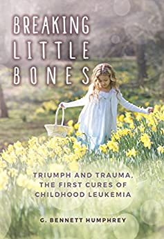 Breaking Little Bones: triumph and trauma, the first cures of childhood leukemia by [Humphrey, G. Bennett]
