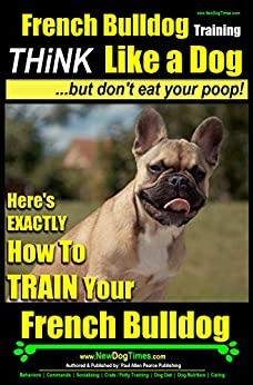 French Bulldog Training | Think Like a Dog...But Don't Eat Your Poop! |: Here's Exactly How To Train Your French Bulldog by [Pearce, Paul Allen]