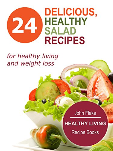 Delicious, Healthy Salad Recipes: 24 Quick-and-Easy Recipes In One Cookbook (GREEN, DETOX AND HEALTHY RECIPES FOR HEALTHY LIVING AND WEIGHT LOSS): Healthy Living Recipe Books by John Flake