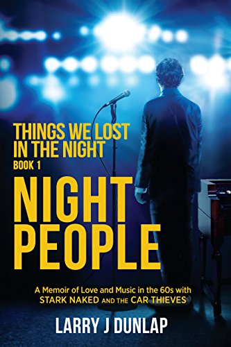 NIGHT PEOPLE, Book 1 - Things We Lost in the Night: A Memoir of Love and Music in the 60s with Stark Naked and the Car Thieves