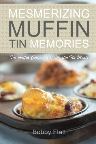 Mesmerizing Muffin Tin Memories: The Artful Collection of Muffin Tin Meals by Bobby Flatt