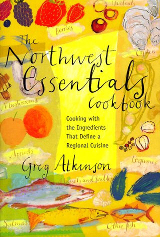 The Northwest Essentials Cookbook: Cooking With the Ingredients That Define a Regional Cuisine by Greg Atkinson