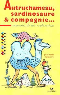 Autruchameau, Sardinosaure et Cie : Souvenirs de mes explorations par Jean-Pierre Kerloc'h