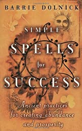 Simple Spells For Success: Ancient Practices for Creating Abundance and Prosperity