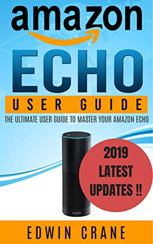 AMAZON ECHO: NEW 2019 Amazon Echo User Guide: Beginner's User Guide to Master Your Amazon Echo (NEW 2019 VERSION, Amazon Echo Manual, Amazon Alexa, Echo ... Echo App, Amazon Echo Reviews Book 1)