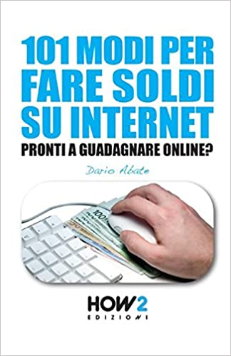 101 Modi Per Fare Soldi Su Internet La Guida Piu Completa Per