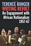 Writing Revolt : An Engagement with African Nationalism, 1957-67, Ranger, Terence, 1847010717