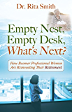 Empty Nest, Empty Desk, What's Next?: How Boomer Professional Women Are Reinventing Their Retirement