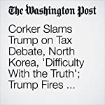 Corker Slams Trump on Tax Debate, North Korea, 'Difficulty With the Truth'; Trump Fires Back With Insult | Sean Sullivan,Elise Viebeck