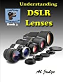 Understanding DSLR Lenses: An Illustrated Guidebook (Finely Focused Photography Books) by Al Judge (2013-07-03)
