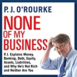 None of My Business: P. J. Explains Money, Banking, Debt, Equity, Assets, Liabilities, and Why He's Not Rich and Neither Are You