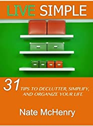 Live Simple: 31 Tips To Declutter, Simplify, And Organize Your Life