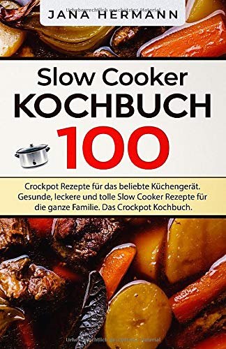 Slow Cooker Kochbuch  100 Crockpot Rezepte Für Das Beliebte Küchengerät. Gesunde Leckere Und Tolle Slow Cooker Rezepte Für Die Ganze Familie. Das Crockpot Kochbuch.  Schongarer Rezepte Band 1