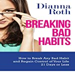 Breaking Bad Habits: How to Break Any Bad Habit and Regain Control of Your Life 21 Days or Less | Dianna Roth
