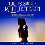 The Power of Reflection: Embrace Your Past to Find a Purpose for Your Future | Landon T. Smith