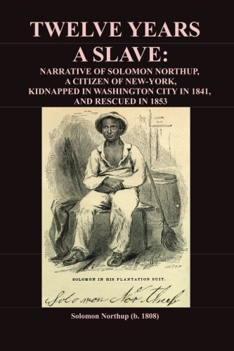 Twelve Years A Slave: Narrative of Solomon Northup, Citizen of New York, Kidnapped in Washington City in 1841, and rescued in 1853