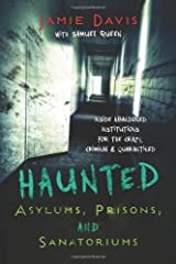Haunted Asylums, Prisons, and Sanatoriums: Inside Abandoned Institutions for the Crazy, Criminal & Quarantined Paperback