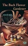 The Bach Flower Gardener, Stefan Ball, 0852073291