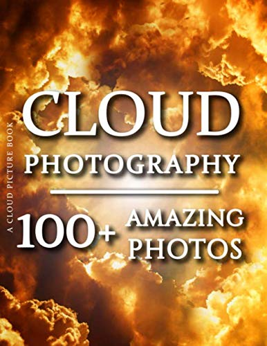 Cloud Picture Book - Cloud Photography: 100+ Amazing Pictures and Photos in this fantastic Cloud Photos Book (Cloud Picture Book and Cloud Photography Books)