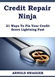 Credit Repair Ninja (A 5 Minute Guide) - 21 Ways To Fix Your Credit Score Lightning Fast: How To Fix Your Bad Credit Score In 30 Days Or Less