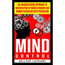 Mind Control: An Unconventional Approach to Manipulation of Human Behavior and Human Psychology with Persuasion (BONUS, Mind, Thought Control, Brainwashing, Mind Programming, Manipulation)