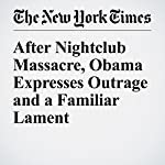 After Nightclub Massacre, Obama Expresses Outrage and a Familiar Lament | Michael D. Shear