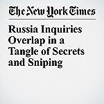 Russia Inquiries Overlap in a Tangle of Secrets and Sniping | Matt Apuzzo,Adam Goldman,Matthew Rosenberg