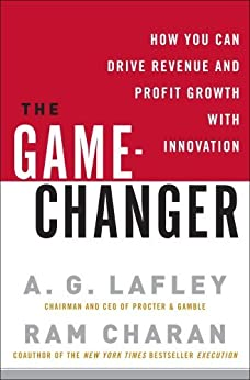 The Game-Changer: How You Can Drive Revenue and Profit Growth with Innovation by [Lafley, A.G., Charan, Ram]