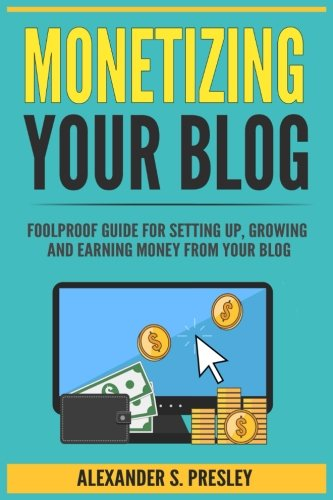 51GC5NVX7TL - Monetizing Your Blog: Foolproof Guide For Setting Up, Growing and Earning Money From Your Blog (Optimizing, Affiliate Marketing, Passive Income, Driving Traffic)