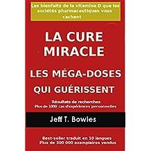 LA CURE MIRACLE   LES MÉGA-DOSES QUI GUÉRISSENT Résultats de recherches plus de 1,000 cas d' expériences personnelles: Les Bienfaits de la vitamin D que ... Vous cachent (French Edition)