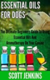 Essential Oils for Dogs ESSENTIAL OILS FOR DOGS: The Ultimate Beginners Guide To Using Essential Oils And Aromatherapy On Your Canine (Soap Making, Bath Bombs, Coconut Oil, Natural ... Lavender Oil, Coconut Oil, Tea Tree Oil)