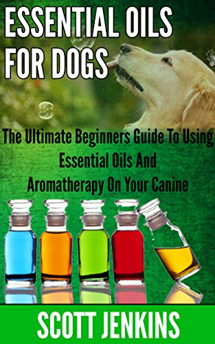 ESSENTIAL OILS FOR DOGS: The Ultimate Beginners Guide To Using Essential Oils And Aromatherapy On Your Canine (Soap Making, Bath Bombs, Coconut Oil, Natural ... Lavender Oil, Coconut Oil, Tea Tree Oil)