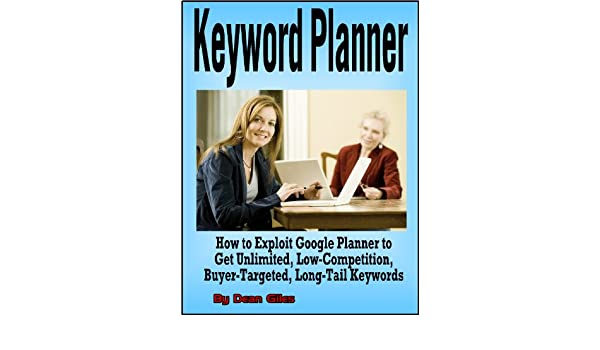 Keyword Planner: How to Exploit Google Adwords Keyword Planner to Get Unlimited, Low-Competition, Buyer-Targeted, Long-Tail Keywords (Internet Marketing .