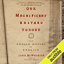 Our Magnificent Bastard Tongue: The Untold History of English Audiobook by John McWhorter Narrated by John McWhorter