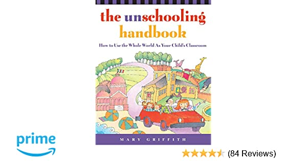 The Unschooling Handbook How To Use The Whole