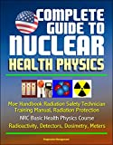 Complete Guide to Nuclear Health Physics - Moe Handbook Radiation Safety Technician Training Manual, Radiation Protection, NRC Basic Health Physics Course, Radioactivity, Detectors, Dosimetry, Meters