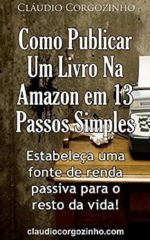 Como Publicar Um Livro Na Amazon Em 13 Passos Simples: Estabeleça Uma Fonte de Renda Passiva Para o Resto da Vida! por [Corgozinho, Cláudio]