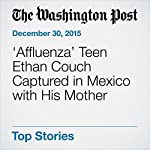 'Affluenza' Teen Ethan Couch Captured in Mexico with His Mother | Sarah Kaplan,Sarah Larimer