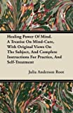 img - for [Healing Power Of Mind. A Treatise On Mind-Cure, With Original Views On The Subject, And Complete Instructions For Practice, And Self-Treatment] (By: Julia Anderson Root) [published: November, 2011] book / textbook / text book