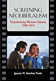 Screening Neoliberalism : Transforming Mexican Cinema, 1988-2012, Sanchez Prado, Ignacio M., 0826519652