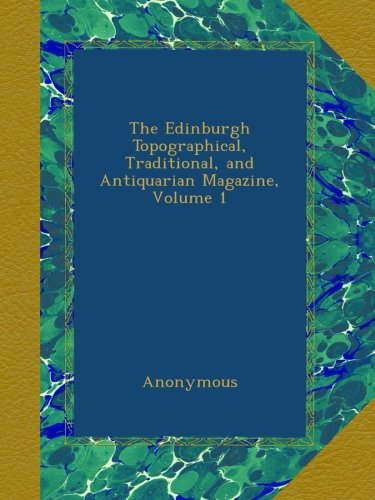 Download The Edinburgh Topographical, Traditional, and Antiquarian Magazine, Volume 1 PDF