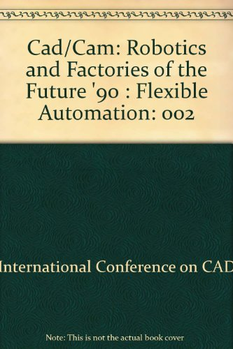 Cad/Cam: Robotics and Factories of the Future '90 : Flexible Automation