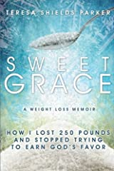 Sweet Grace: How I Lost 250 Pounds and Stopped Trying To Earn God's Favor (The Sweet Series) Paperback