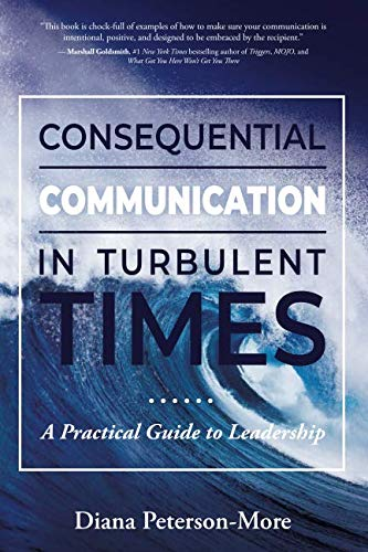 Consequential Communication in Turbulent Times: A Practical Guide to Leadership