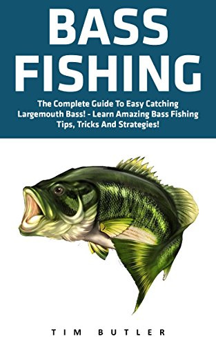 Bass Fishing: The Complete Guide To Easy Catching Largemouth Bass! - Learn Amazing Bass Fishing Tips, Tricks And Strategies (Fishing Guide, Freshwater Fishing, Fishing Tackle) by [Butler, Tim]