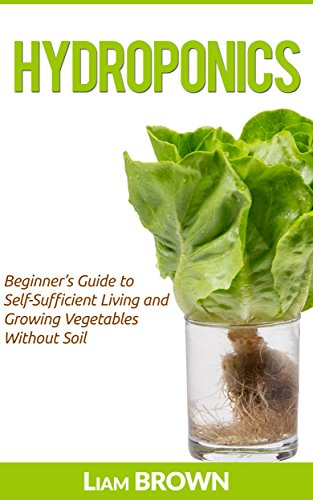 Hydroponics: Beginner's Guide to Self-Sufficient Living and Growing Vegetables Without Soil by [Brown, Liam]