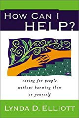 How Can I Help?: Caring for People Without Harming Them or Yourself Paperback