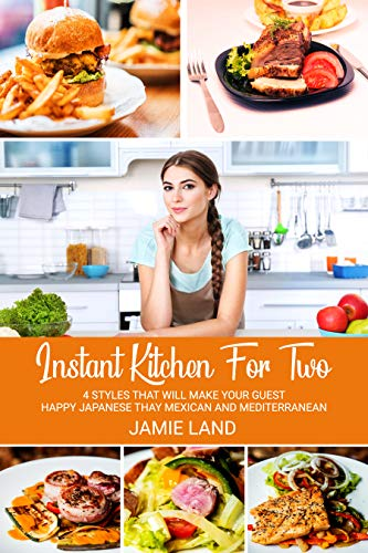 INSTANT KITCHEN FOR TWO: 4 STYLES THAT WILL MAKE YOUR GUEST HAPPY JAPANESE THAY MEXICAN AND MEDITERRANEAN by JAMIE LAND