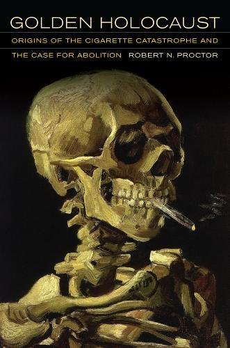 Golden Holocaust: Origins of the Cigarette Catastrophe and the Case for Abolition